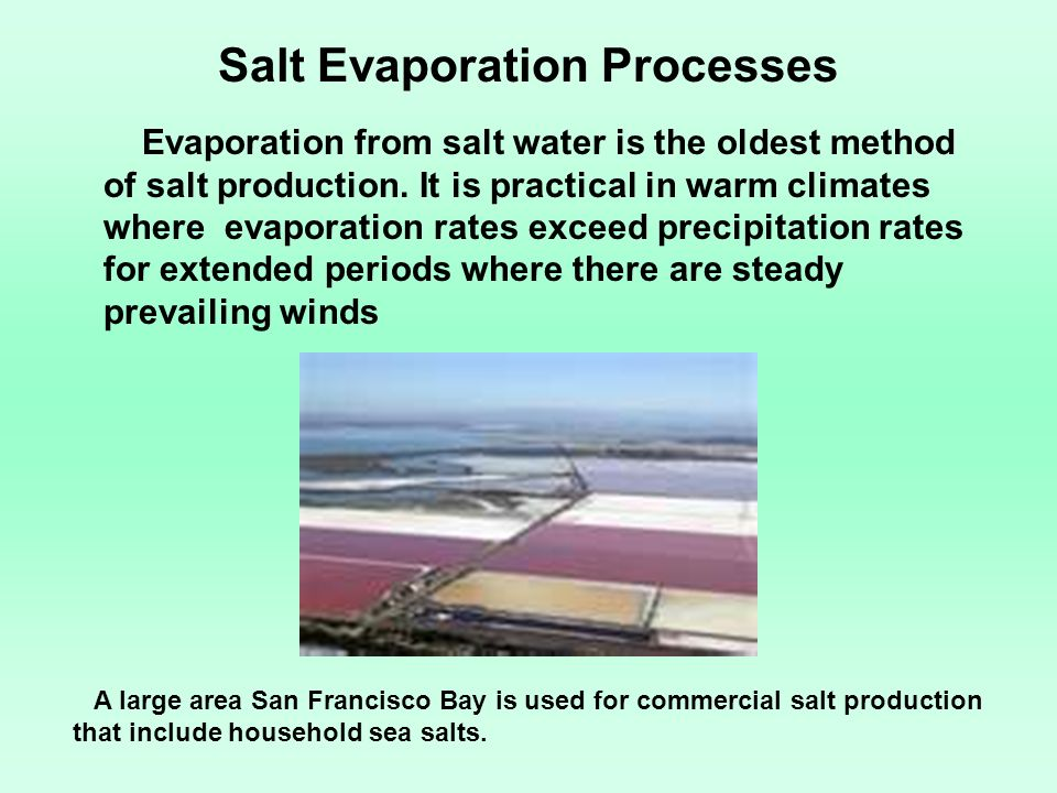 Salt Evaporation Processes Evaporation from salt water is the oldest method of salt production. It is practical in warm climates where evaporation rat