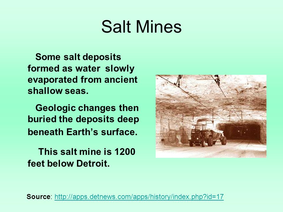 Salt Mines Some salt deposits formed as water slowly evaporated from ancient shallow seas. Geologic changes then buried the deposits deep beneath Eart