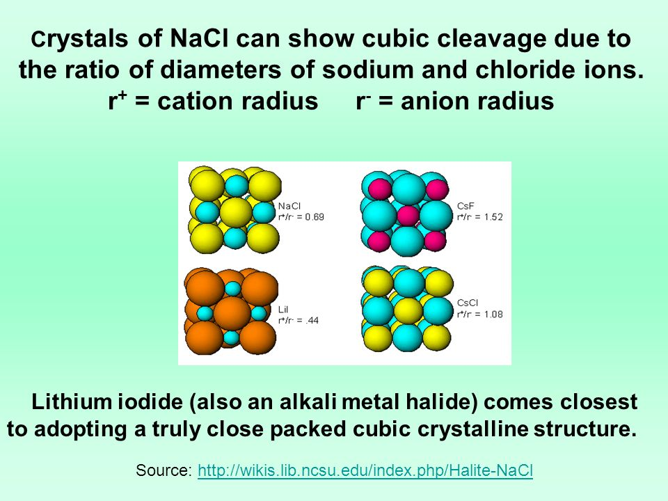 C rystals of NaCl can show cubic cleavage due to the ratio of diameters of sodium and chloride ions. r + = cation radius r - = anion radius Source: ht