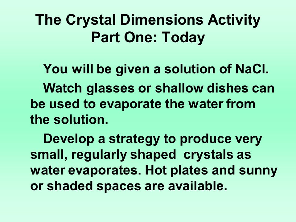 The Crystal Dimensions Activity Part One: Today You will be given a solution of NaCl. Watch glasses or shallow dishes can be used to evaporate the wat