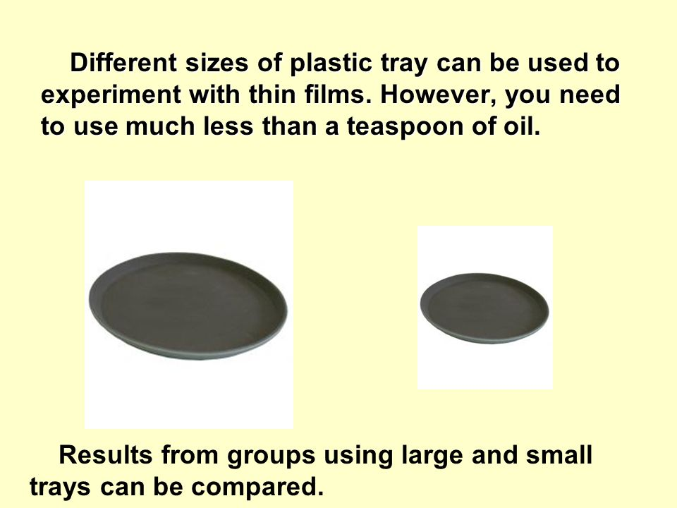 Different sizes of plastic tray can be used to experiment with thin films.