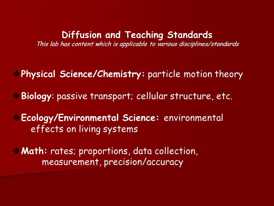 Diffusion and Teaching Standards This lab has content which is applicable to various disciplines/standards Physical Science/Chemistry: particle motion theory Biology: passive transport; cellular structure, etc.