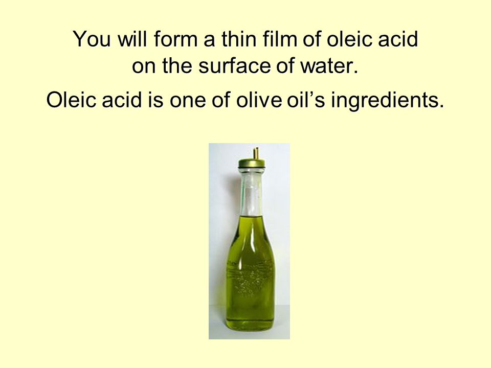 You will form a thin film of oleic acid on the surface of water. Oleic acid is one of olive oils ingredients.