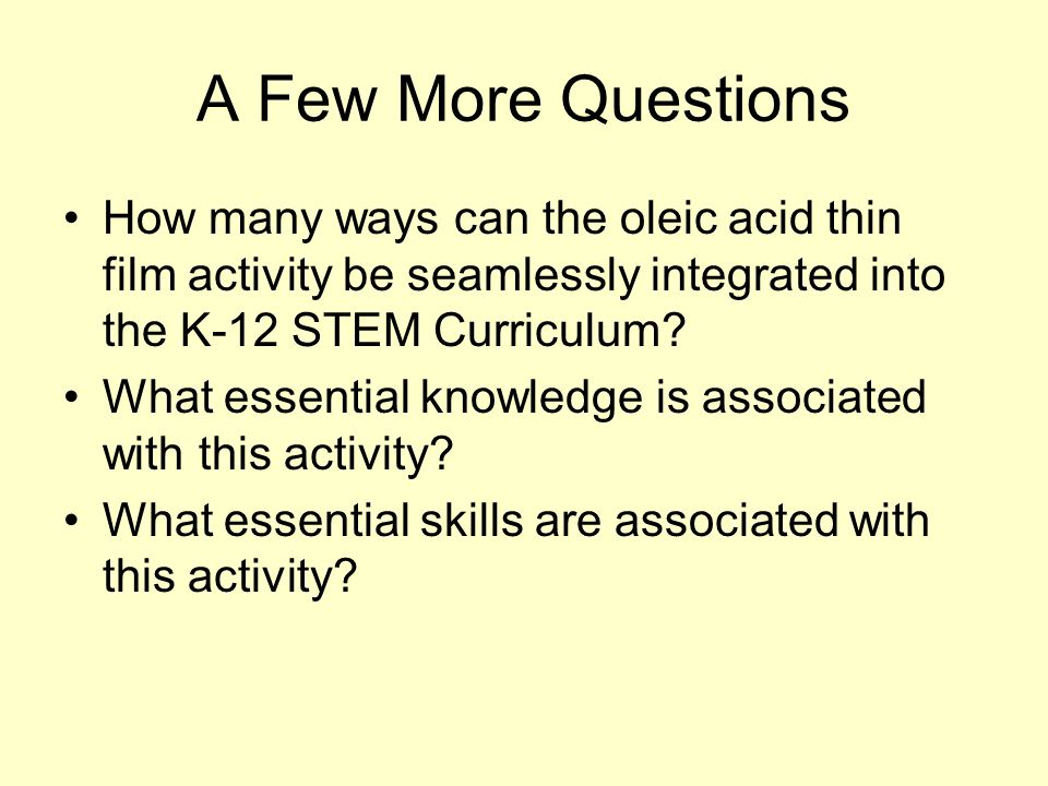 A Few More Questions How many ways can the oleic acid thin film activity be seamlessly integrated into the K-12 STEM Curriculum? What essential knowle