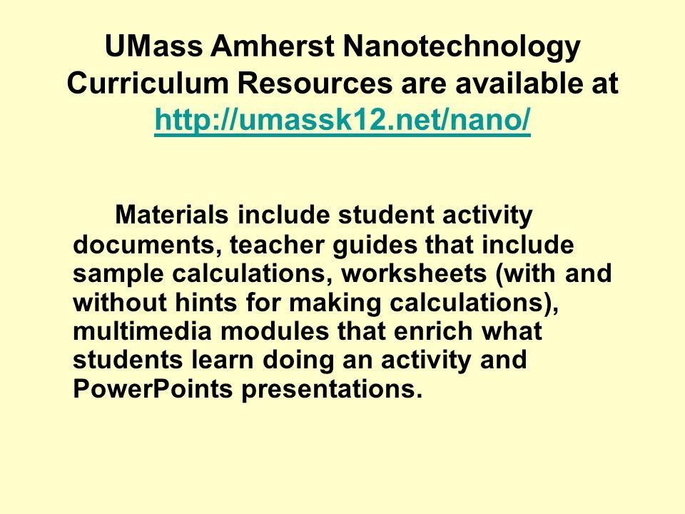 UMass Amherst Nanotechnology Curriculum Resources are available at http://umassk12.net/nano/ http://umassk12.net/nano/ Materials include student activ