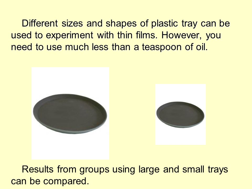 Different sizes and shapes of plastic tray can be used to experiment with thin films. However, you need to use much less than a teaspoon of oil. Diffe