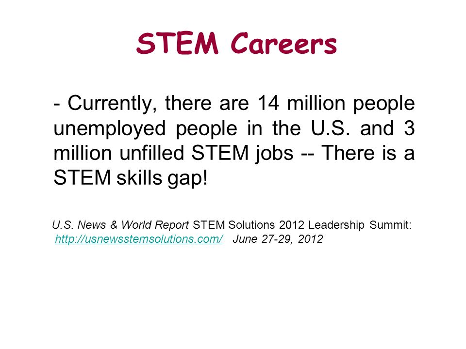 STEM Careers - Currently, there are 14 million people unemployed people in the U.S. and 3 million unfilled STEM jobs -- There is a STEM skills gap! U.