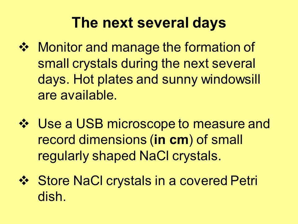 The next several days Monitor and manage the formation of small crystals during the next several days. Hot plates and sunny windowsill are available.