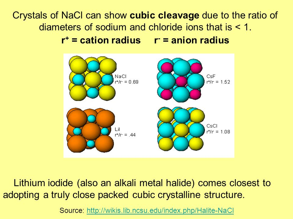 Crystals of NaCl can show cubic cleavage due to the ratio of diameters of sodium and chloride ions that is < 1. r + = cation radius r - = anion radius