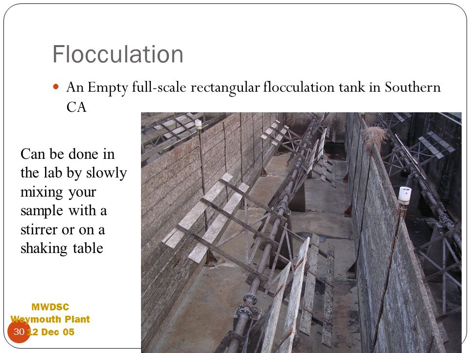 Dave Reckhow 30 Flocculation An Empty full-scale rectangular flocculation tank in Southern CA MWDSC Weymouth Plant 12 Dec 05 Can be done in the lab by