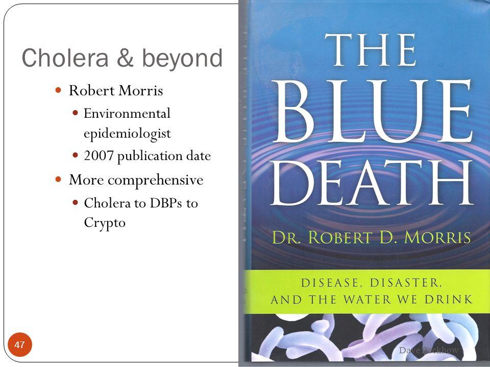 Cholera & beyond Robert Morris Environmental epidemiologist 2007 publication date More comprehensive Cholera to DBPs to Crypto 47 Dave Reckhow