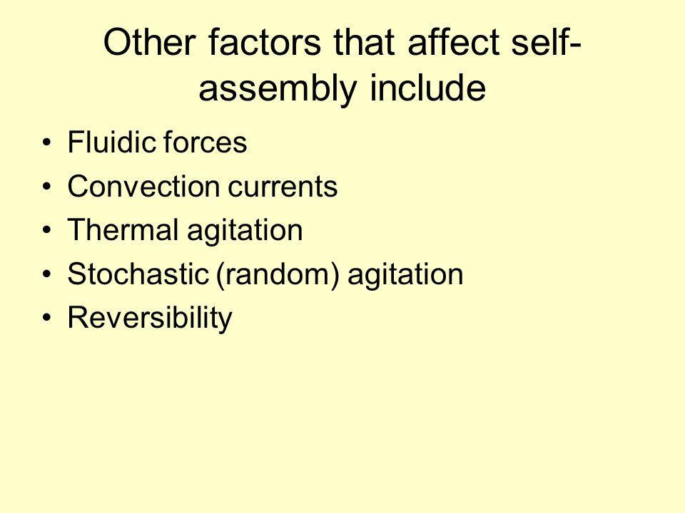 Other factors that affect self- assembly include Fluidic forces Convection currents Thermal agitation Stochastic (random) agitation Reversibility