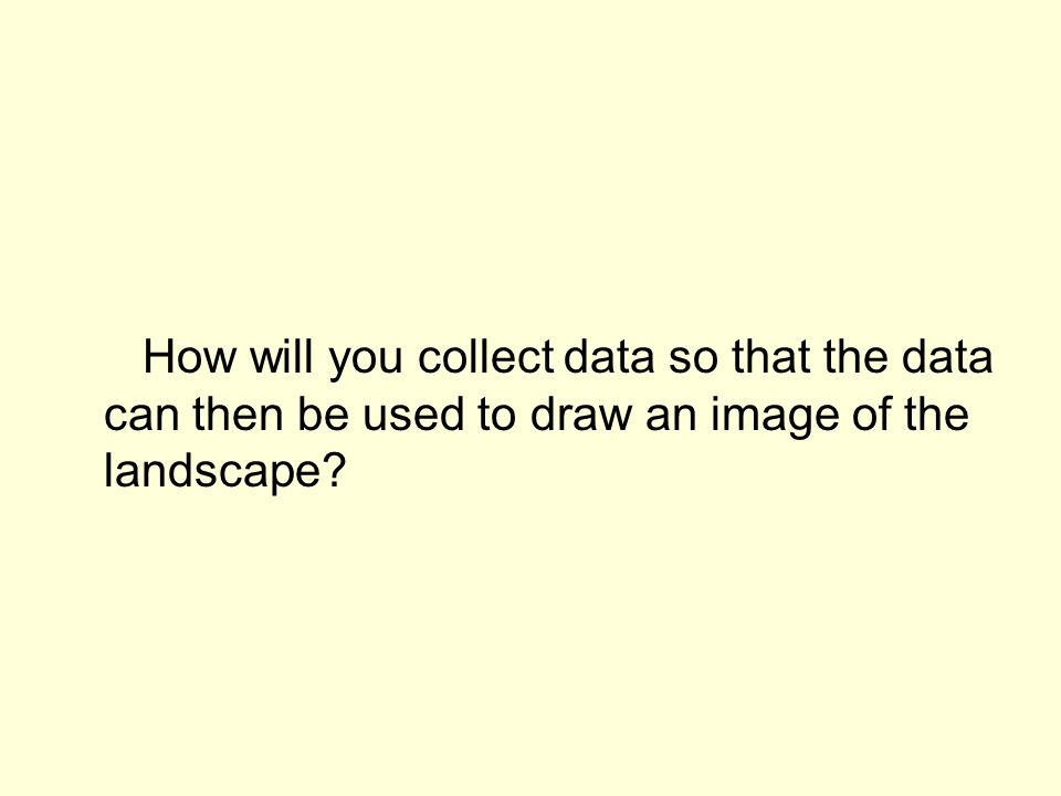 How will you collect data so that the data can then be used to draw an image of the landscape