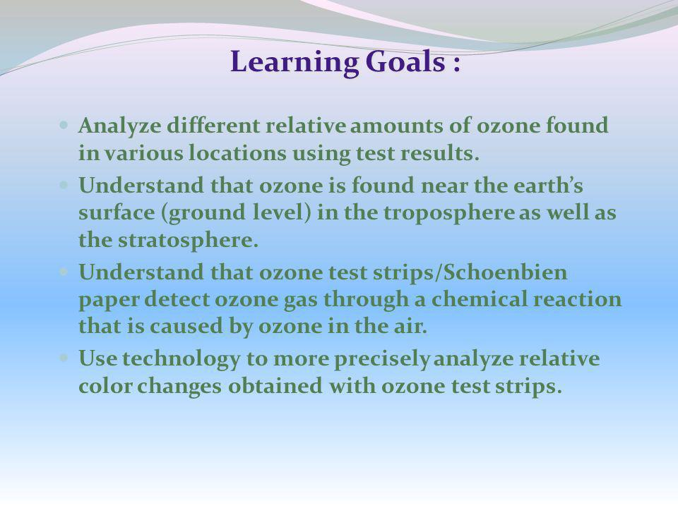 Learning Goals : Analyze different relative amounts of ozone found in various locations using test results. Understand that ozone is found near the ea