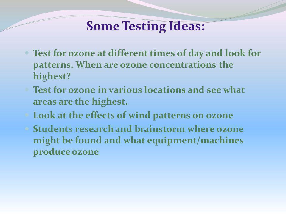 Some Testing Ideas: Test for ozone at different times of day and look for patterns. When are ozone concentrations the highest? Test for ozone in vario