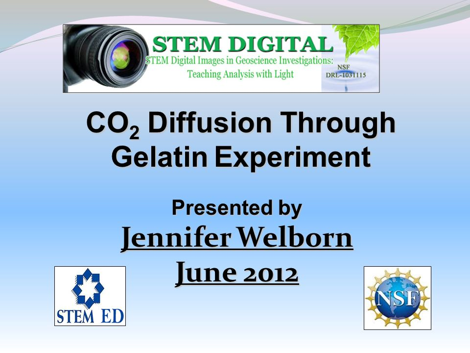 CO 2 Diffusion Through Gelatin Experiment Presented by Jennifer Welborn June 2012
