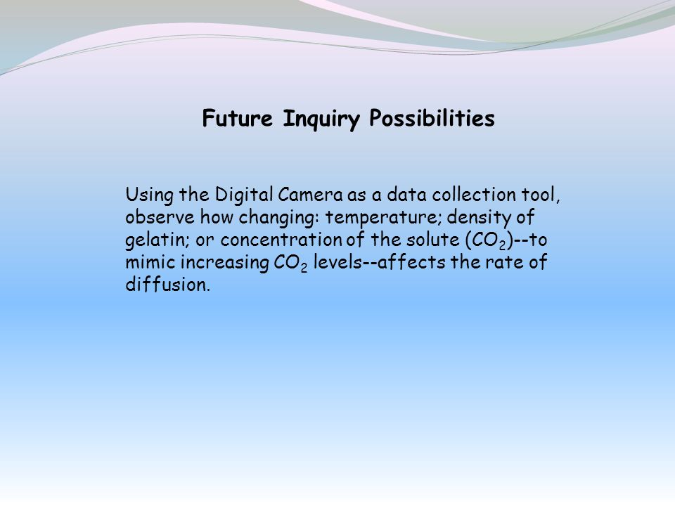 Future Inquiry Possibilities Using the Digital Camera as a data collection tool, observe how changing: temperature; density of gelatin; or concentrati