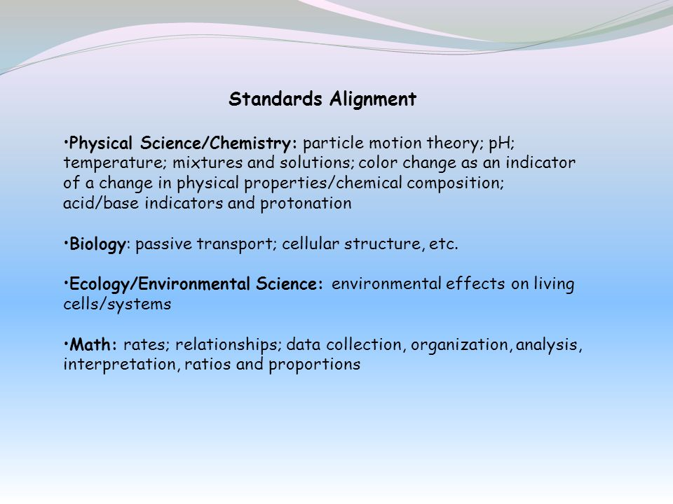 Standards Alignment Physical Science/Chemistry: particle motion theory; pH; temperature; mixtures and solutions; color change as an indicator of a cha