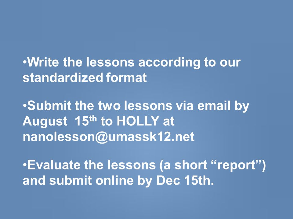 Write the lessons according to our standardized format Submit the two lessons via email by August 15 th to HOLLY at nanolesson@umassk12.net Evaluate the lessons (a short report) and submit online by Dec 15th.