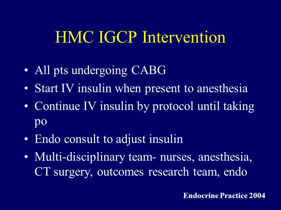 HMC IGCP Intervention All pts undergoing CABG Start IV insulin when present to anesthesia Continue IV insulin by protocol until taking po Endo consult