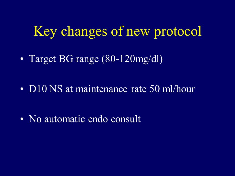 Key changes of new protocol Target BG range (80-120mg/dl) D10 NS at maintenance rate 50 ml/hour No automatic endo consult