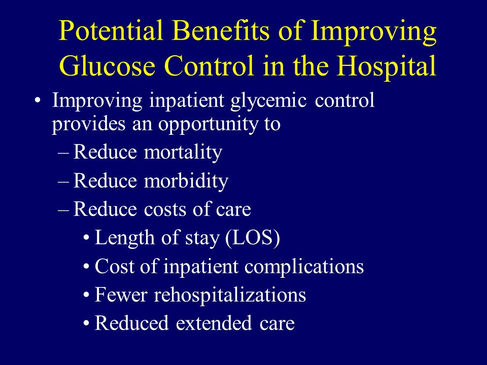 Potential Benefits of Improving Glucose Control in the Hospital Improving inpatient glycemic control provides an opportunity to –Reduce mortality –Red