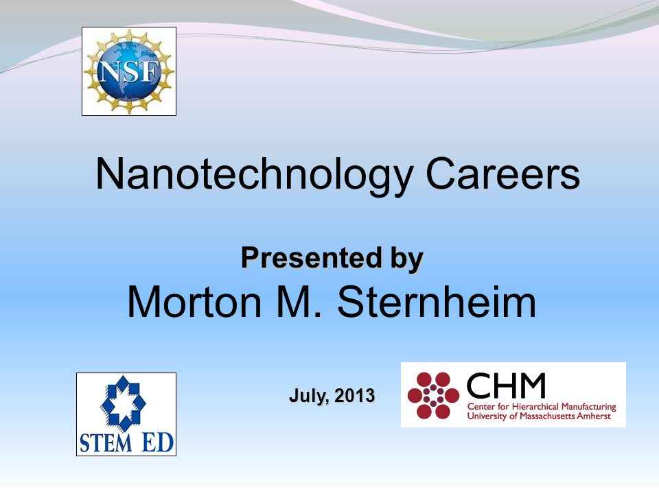 Nanotechnology Careers Presented by Morton M. Sternheim July, 2013