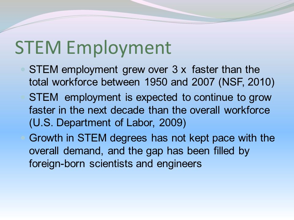 STEM Employment STEM employment grew over 3 x faster than the total workforce between 1950 and 2007 (NSF, 2010) STEM employment is expected to continue to grow faster in the next decade than the overall workforce (U.S.