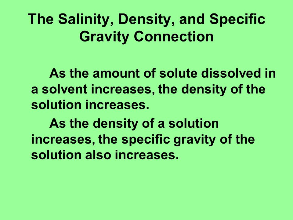 The Salinity, Density, and Specific Gravity Connection As the amount of solute dissolved in a solvent increases, the density of the solution increases