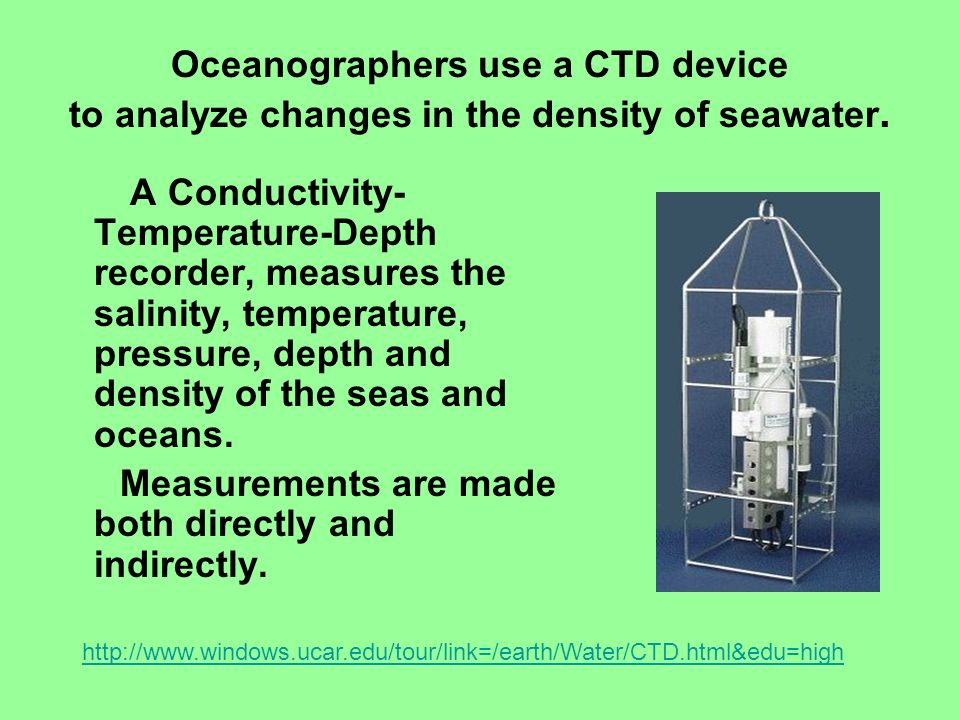 Oceanographers use a CTD device to analyze changes in the density of seawater. A Conductivity- Temperature-Depth recorder, measures the salinity, temp
