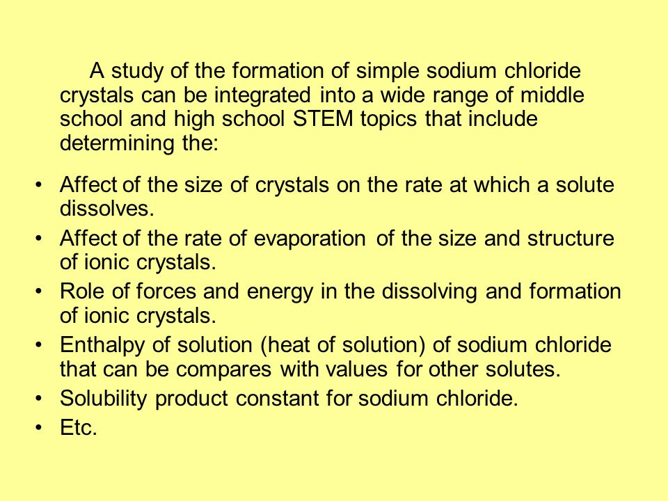 A study of the formation of simple sodium chloride crystals can be integrated into a wide range of middle school and high school STEM topics that include determining the: Affect of the size of crystals on the rate at which a solute dissolves.