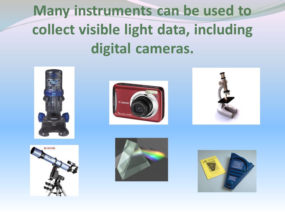 Many instruments can be used to collect visible light data, including digital cameras.