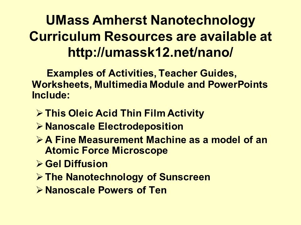 UMass Amherst Nanotechnology Curriculum Resources are available at http://umassk12.net/nano/ Examples of Activities, Teacher Guides, Worksheets, Multi