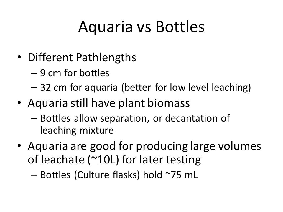 Aquaria vs Bottles Different Pathlengths – 9 cm for bottles – 32 cm for aquaria (better for low level leaching) Aquaria still have plant biomass – Bot