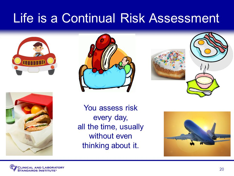 Life is a Continual Risk Assessment 20 You assess risk every day, all the time, usually without even thinking about it.