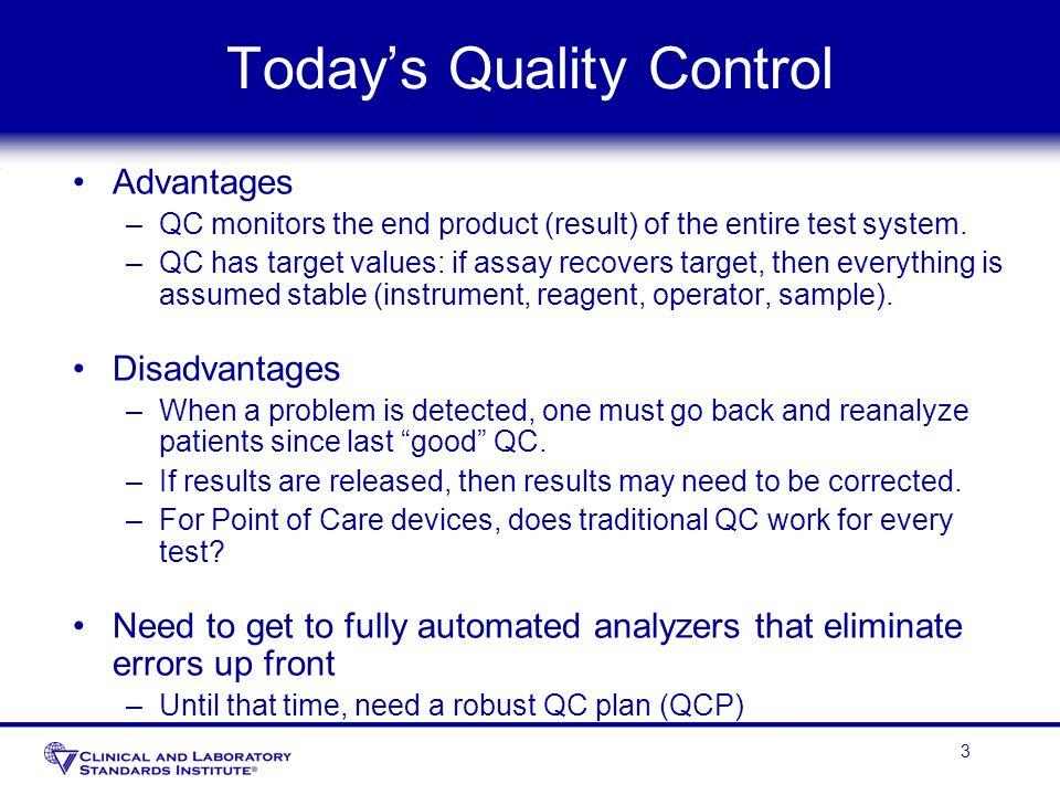 3 Todays Quality Control Advantages –QC monitors the end product (result) of the entire test system. –QC has target values: if assay recovers target,