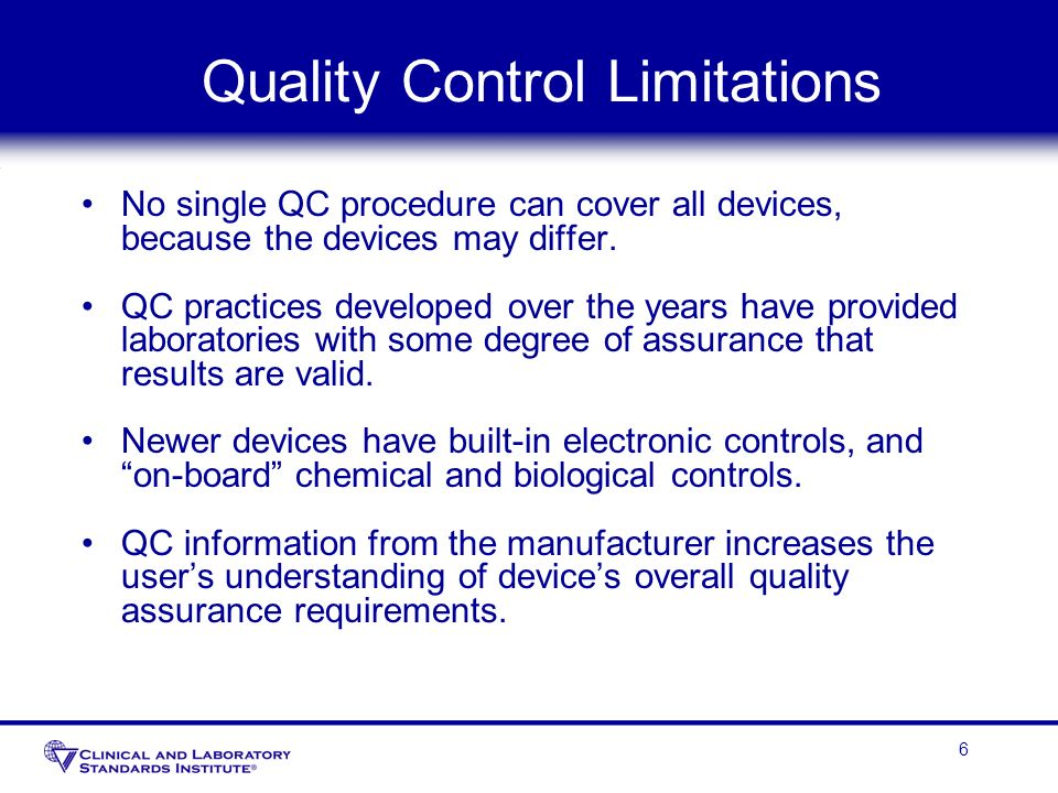 6 Quality Control Limitations No single QC procedure can cover all devices, because the devices may differ. QC practices developed over the years have