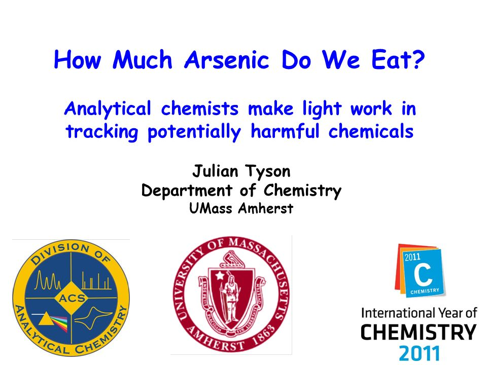 How Much Arsenic Do We Eat? Analytical chemists make light work in tracking potentially harmful chemicals Julian Tyson Department of Chemistry UMass A