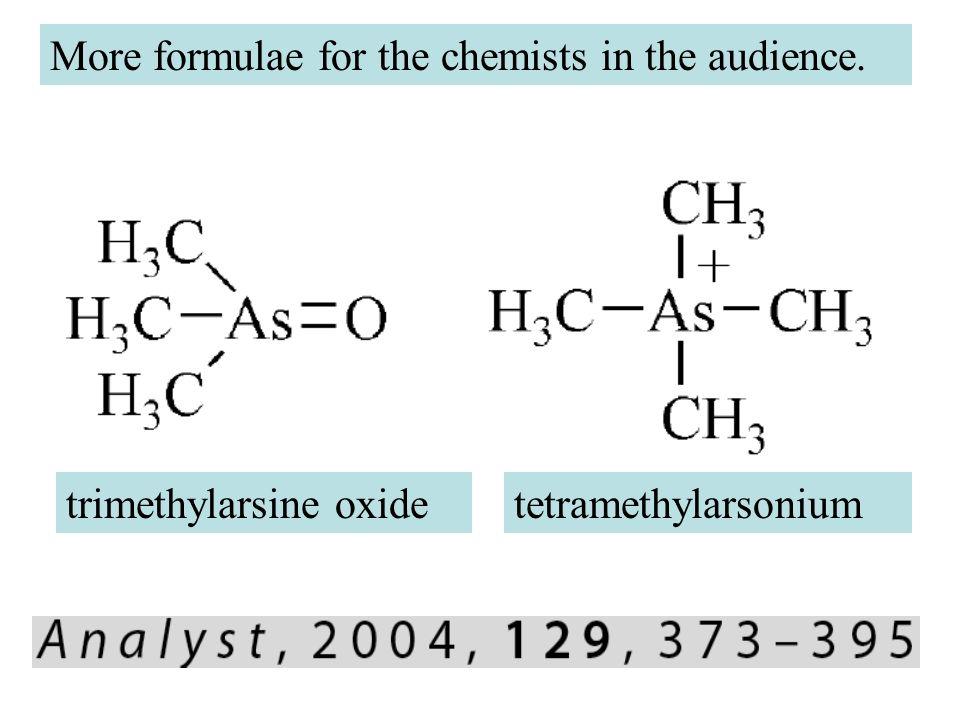 More formulae for the chemists in the audience. trimethylarsine oxidetetramethylarsonium