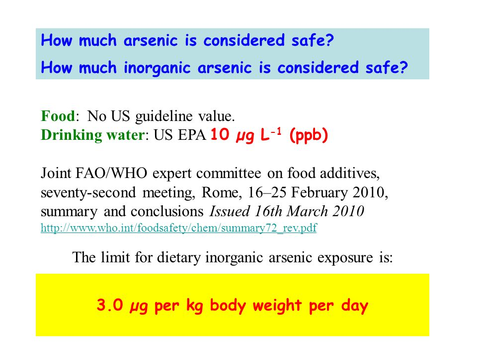 How much arsenic is considered safe? How much inorganic arsenic is considered safe? Food: No US guideline value. Drinking water: US EPA 10 µg L -1 (pp