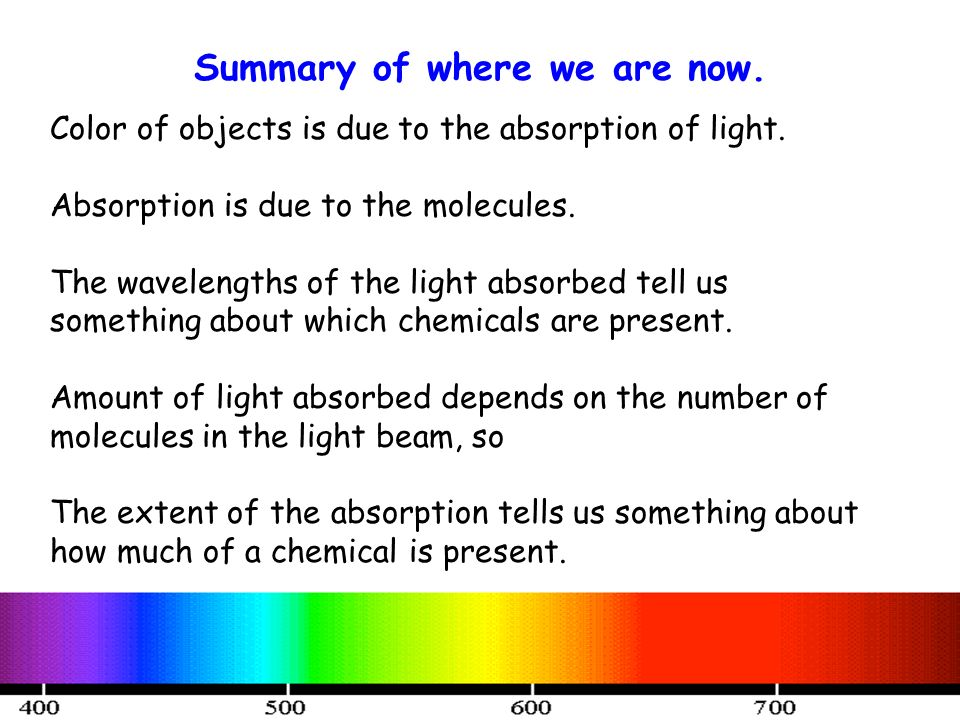 Summary of where we are now. Color of objects is due to the absorption of light. Absorption is due to the molecules. The wavelengths of the light abso