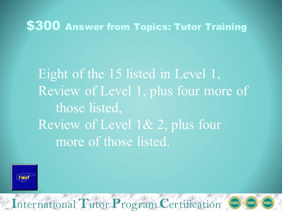 I nternational T utor P rogram C ertification $300 Answer from Topics: Tutor Training Eight of the 15 listed in Level 1, Review of Level 1, plus four more of those listed, Review of Level 1& 2, plus four more of those listed.