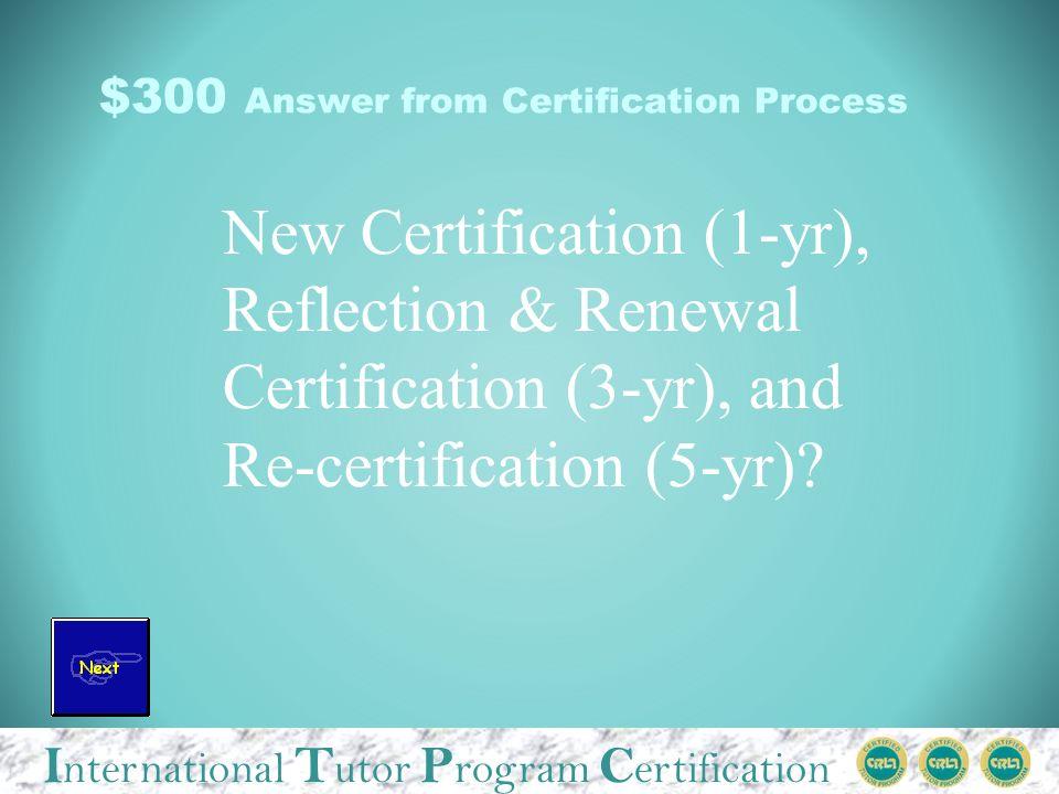 I nternational T utor P rogram C ertification $300 Answer from Certification Process New Certification (1-yr), Reflection & Renewal Certification (3-yr), and Re-certification (5-yr)