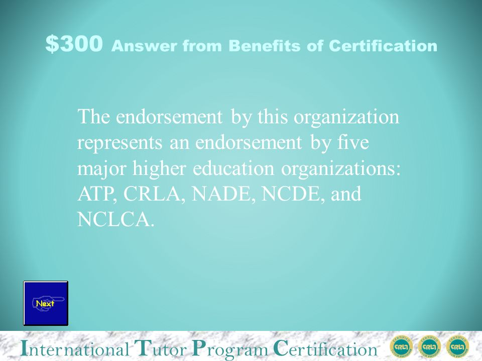 I nternational T utor P rogram C ertification $300 Answer from Benefits of Certification The endorsement by this organization represents an endorsement by five major higher education organizations: ATP, CRLA, NADE, NCDE, and NCLCA.