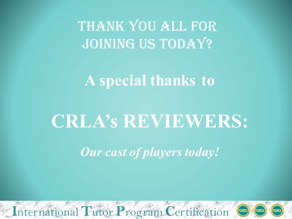 I nternational T utor P rogram C ertification A special thanks to CRLAs REVIEWERS: Our cast of players today.