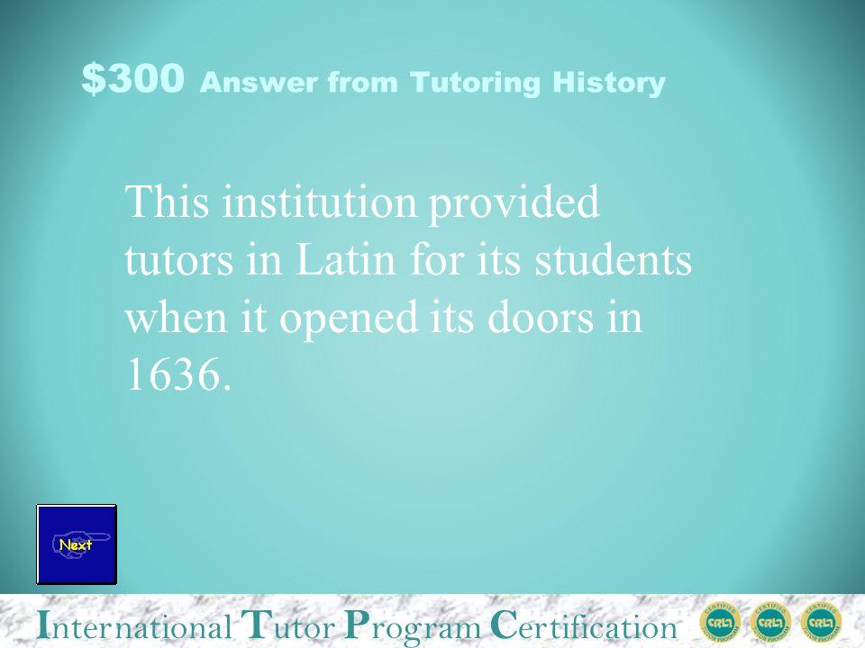 I nternational T utor P rogram C ertification $300 Question from Tutoring History What is Harvard University?
