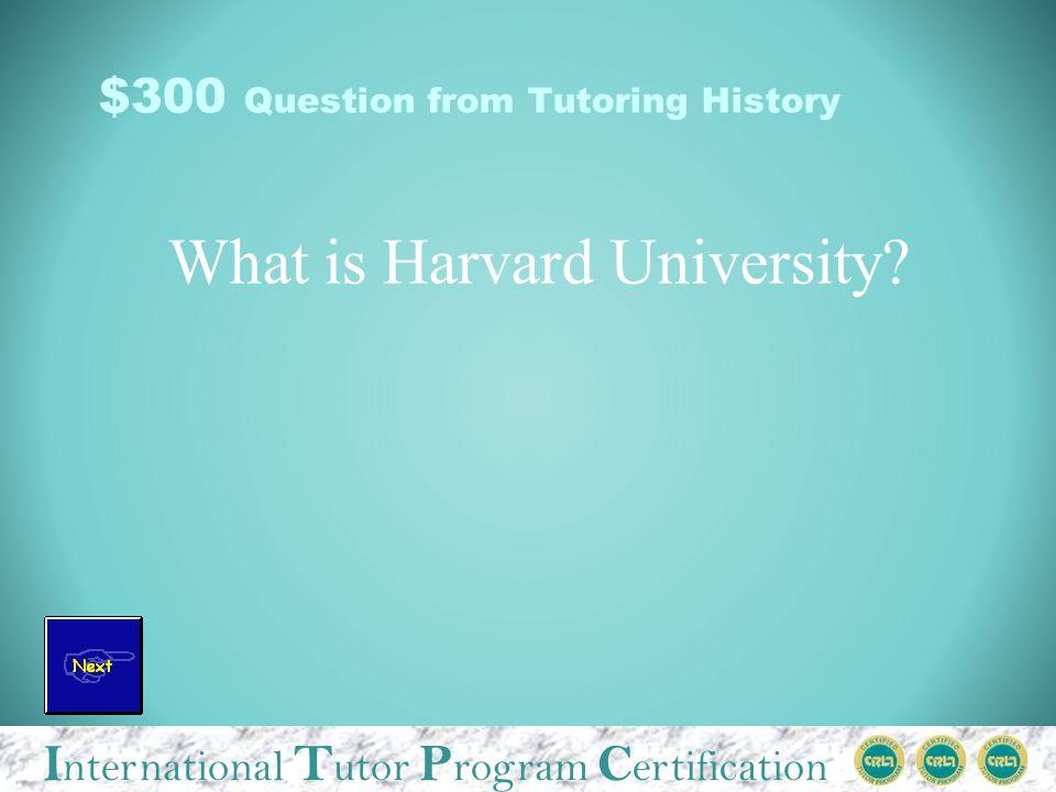 I nternational T utor P rogram C ertification $300 Question from Tutoring History What is Harvard University