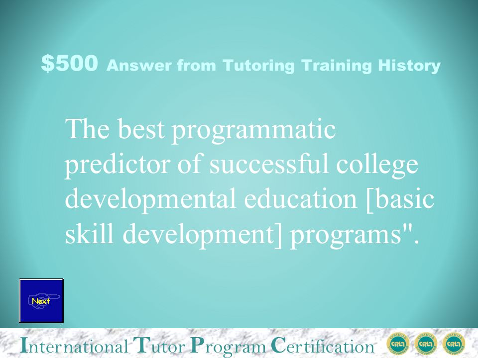 I nternational T utor P rogram C ertification $500 Answer from Tutoring Training History The best programmatic predictor of successful college developmental education [basic skill development] programs .