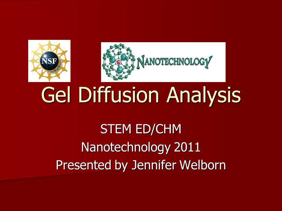 Gel Diffusion Analysis STEM ED/CHM Nanotechnology 2011 Presented by Jennifer Welborn