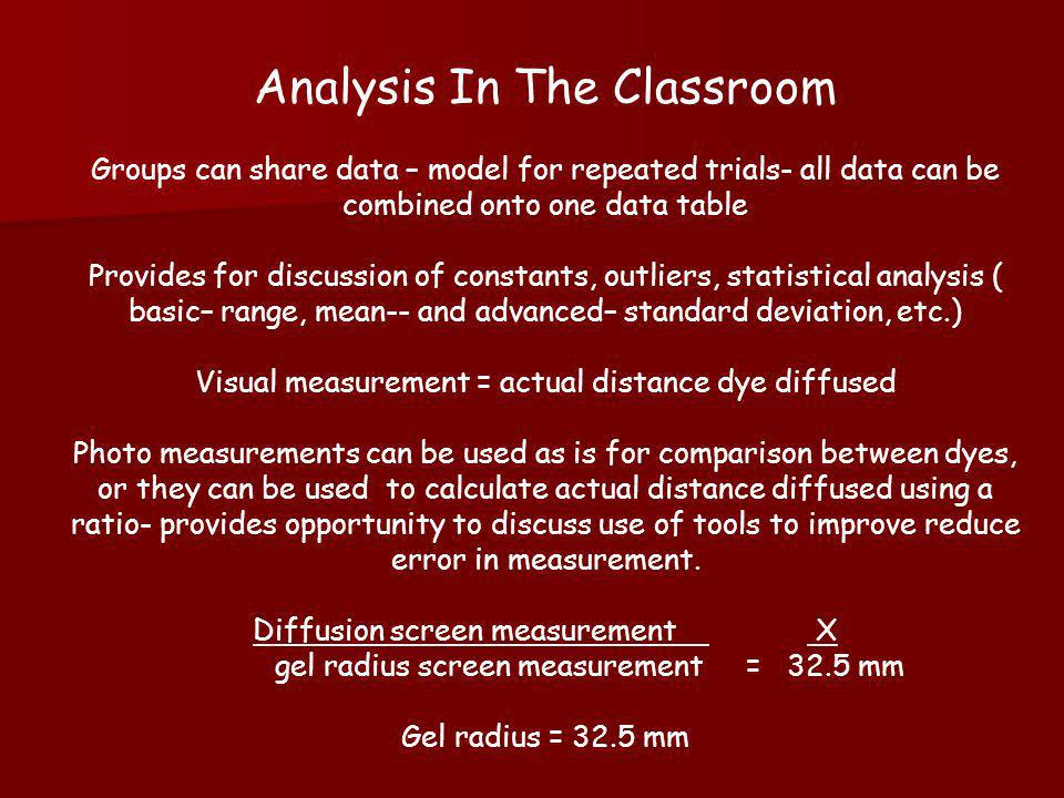 Analysis In The Classroom Groups can share data – model for repeated trials- all data can be combined onto one data table Provides for discussion of constants, outliers, statistical analysis ( basic– range, mean-- and advanced– standard deviation, etc.) Visual measurement = actual distance dye diffused Photo measurements can be used as is for comparison between dyes, or they can be used to calculate actual distance diffused using a ratio- provides opportunity to discuss use of tools to improve reduce error in measurement.